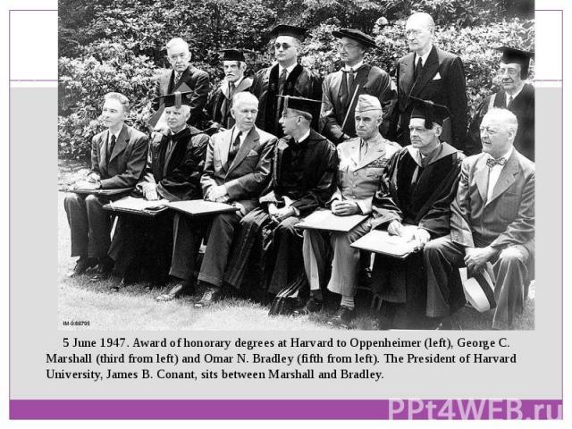 5 June 1947. Award of honorary degrees at Harvard to Oppenheimer (left),George C. Marshall(third from left) andOmar N. Bradley(fifth from left). The President of Harvard University,James B. Conant, sits between Marshall…