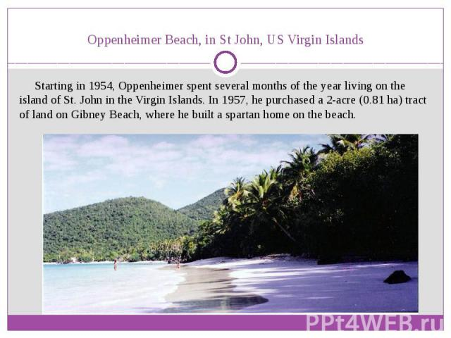 Oppenheimer Beach, inSt John,US Virgin Islands Starting in 1954, Oppenheimer spent several months of the year living on the island ofSt. Johnin theVirgin Islands. In 1957, he purchased a 2-acre (0.81ha) tract of l…