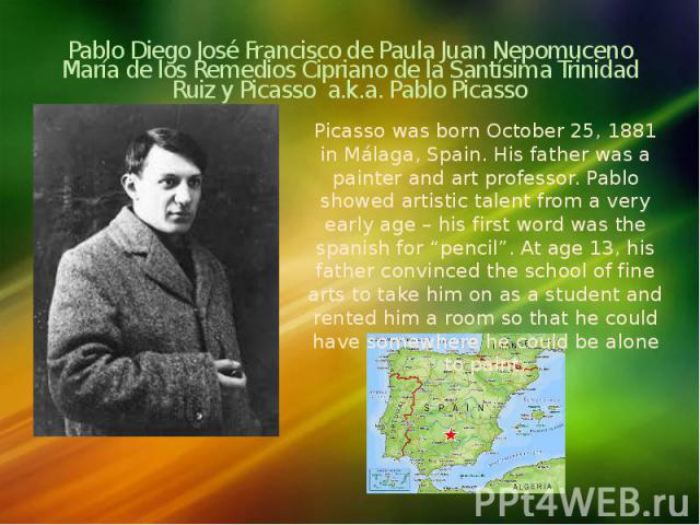 Pablo Diego José Francisco de Paula Juan Nepomuceno María de los Remedios Cipriano de la Santísima Trinidad Ruiz y Picasso a.k.a. Pablo Picasso