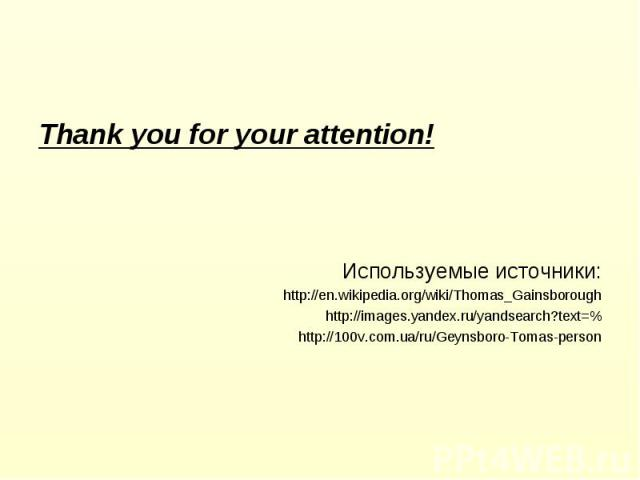 Thank you for your attention! Thank you for your attention! Используемые источники: http://en.wikipedia.org/wiki/Thomas_Gainsborough http://images.yandex.ru/yandsearch?text=% http://100v.com.ua/ru/Geynsboro-Tomas-person