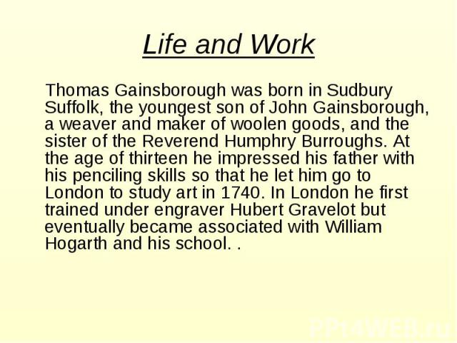 Thomas Gainsborough was born in Sudbury Suffolk, the youngest son of John Gainsborough, a weaver and maker of woolen goods, and the sister of the Reverend Humphry Burroughs. At the age of thirteen he impressed his father with his penciling skills so…