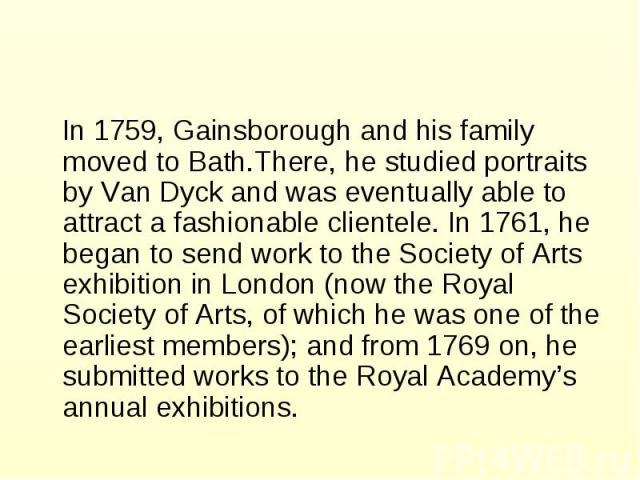 In 1759, Gainsborough and his family moved to Bath.There, he studied portraits by Van Dyck and was eventually able to attract a fashionable clientele. In 1761, he began to send work to the Society of Arts exhibition in London (now the Royal Society …