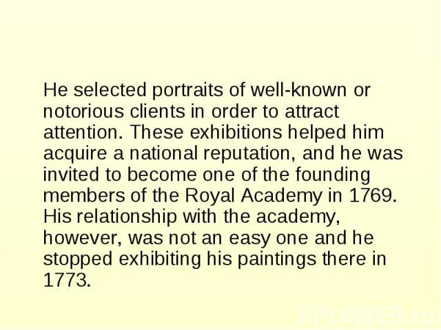 He selected portraits of well-known or notorious clients in order to attract attention. These exhibitions helped him acquire a national reputation, and he was invited to become one of the founding members of the Royal Academy in 1769. His relationsh…