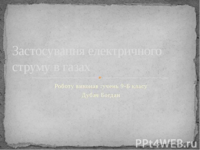 Застосування електричного струму в газах Роботу виконав :учень 9-Б класу Дубач Богдан