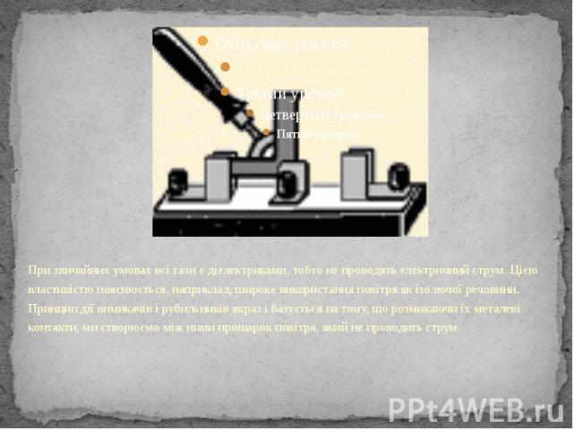 При звичайних умовах всі гази є діелектриками, тобто не проводять електричний струм. Цією властивістю пояснюється, наприклад, широке використання повітря як ізолючої речовини. Принцип дії вимикачів і рубильників якраз і базується на тому, що розмика…