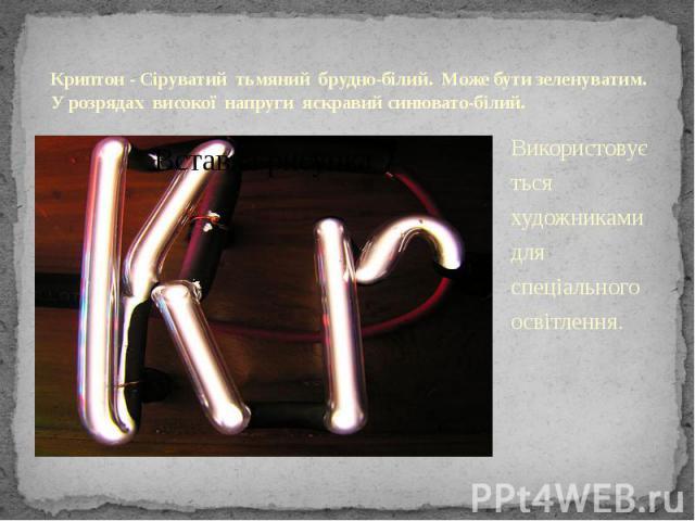 Криптон - Сіруватий тьмяний брудно-білий. Може бути зеленуватим. У розрядах високої напруги яскравий синювато-білий. Використовується художниками для спеціального освітлення.