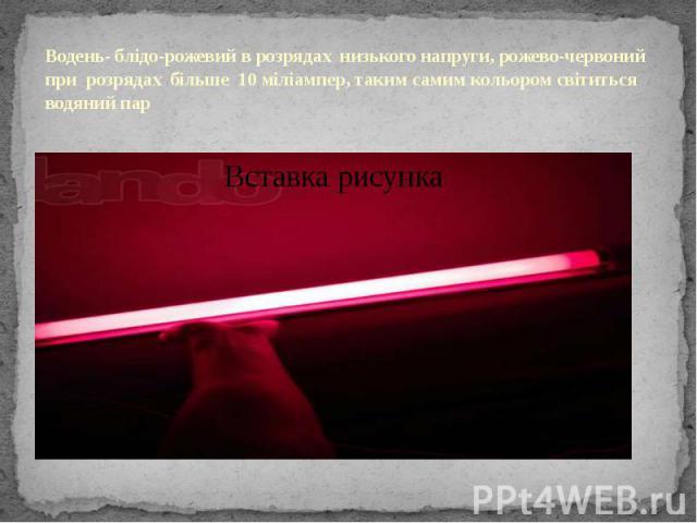 Водень- блідо-рожевий в розрядах низького напруги, рожево-червоний при розрядах більше 10 міліампер, таким самим кольором світиться водяний пар