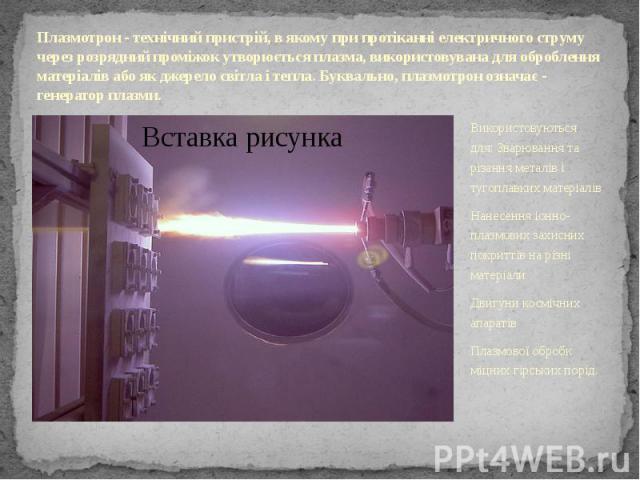 Плазмотрон - технічний пристрій, в якому при протіканні електричного струму через розрядний проміжок утворюється плазма, використовувана для оброблення матеріалів або як джерело світла і тепла. Буквально, плазмотрон означає - генератор плазми. Викор…