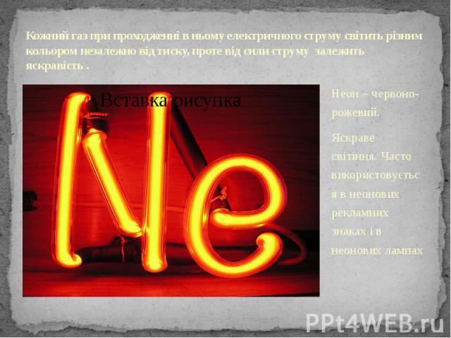 Кожний газ при проходженні в ньому електричного струму світить різним кольором незалежно від тиску, проте від сили струму залежить яскравість . Неон – червоно- рожевий. Яскраве світіння. Часто використовується в неонових рекламних знаках і в неонови…