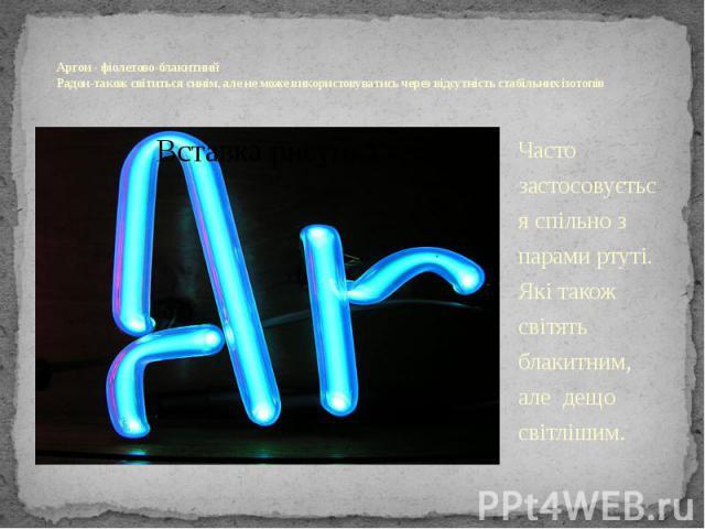 Аргон - фіолетово-блакитний Радон-також світиться синім, але не може використовуватись через відсутність стабільних ізотопів Часто застосовується спільно з парами ртуті. Які також світять блакитним, але дещо світлішим.