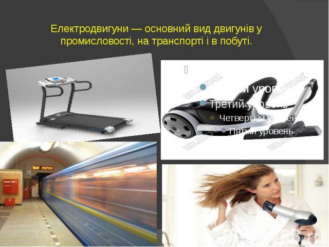 Електродвигуни — основний вид двигунів у промисловості, на транспорті і в побуті.