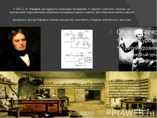 У 1821 р. М. Фарадей, досліджуючи взаємодію провідників зі струмом і магнітом, показав, що електричний струм викликає обертання провідника навколо магніту, або обертання магніту навколо провідника. Досвід Фарадея показав принципову можливість побудо…