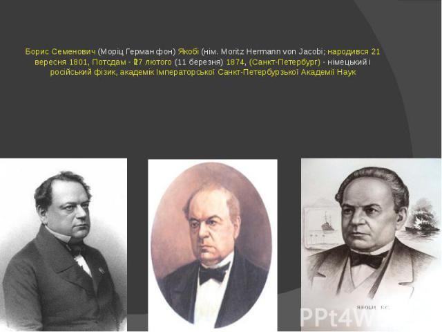 Борис Семенович (Моріц Герман фон) Якобі (нім. Moritz Hermann von Jacobi; народився 21 вересня 1801, Потсдам - 27 лютого (11 березня) 1874, (Санкт-Петербург) - німецький і російський фізик, академік Імператорської Санкт-Петербурзької Академії Наук
