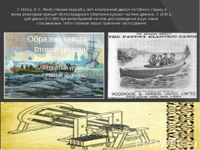 У 1834 р. Б.С. Якобі створив перший у світі електричний двигун постійного струму, в якому реалізував принцип безпосереднього обертання рухомої частини двигуна. У 1838 р. цей двигун (0,5 кВт) був випробуваний на Неві для приведення в рух човна з паса…