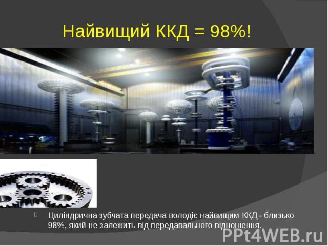Найвищий ККД = 98%! Циліндрична зубчата передача володіє найвищим ККД - близько 98%, який не залежить від передавального відношення.