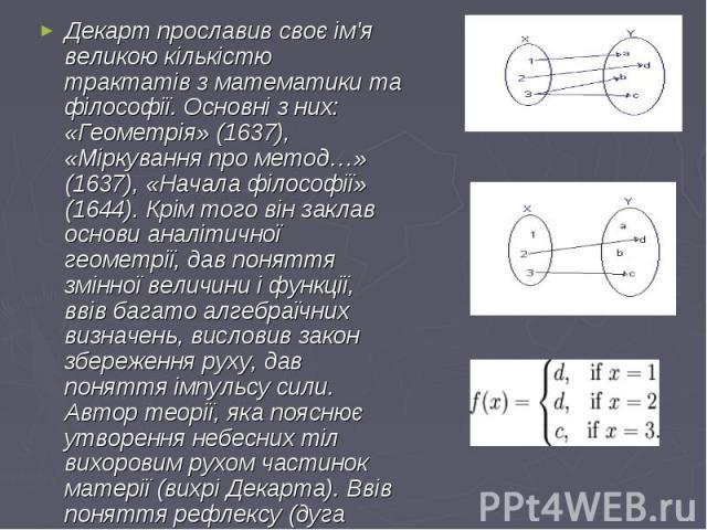 Декарт прославив своє ім'я великою кількістю трактатів з математики та філософії. Основні з них: «Геометрія» (1637), «Міркування про метод…» (1637), «Начала філософії» (1644). Крім того він заклав основи аналітичної геометрії, дав поняття змінної ве…