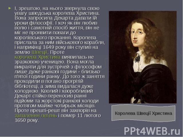 І, зрештою, на нього звернула свою увагу шведська королева Христина. Вона запросила Декарта давати їй уроки філософії. І хоч як він любив волю і самотній спосіб життя, він не міг не проявити поваги до королівського прохання. Королева прислала за ним…