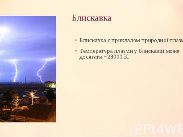Блискавка Блискавка є прикладом природної плазми. Температура плазми у блискавці може досягати ~28000 К.