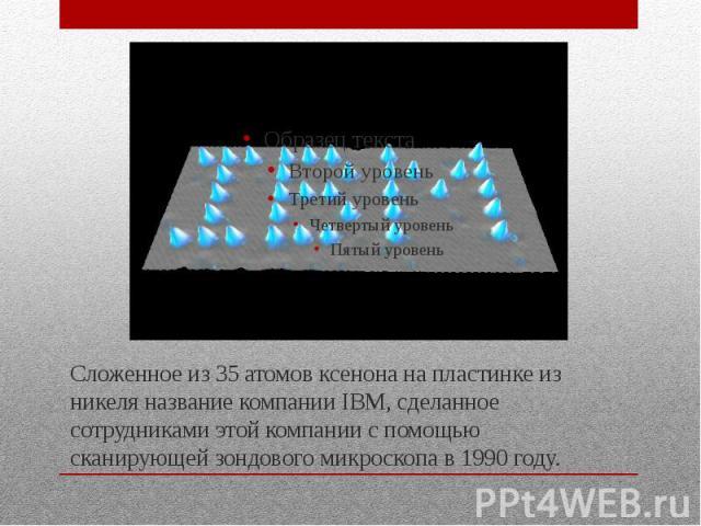 Сложенное из 35 атомов ксенона на пластинке из никеля название компании IBM, сделанное сотрудниками этой компании с помощью сканирующей зондового микроскопа в 1990 году.