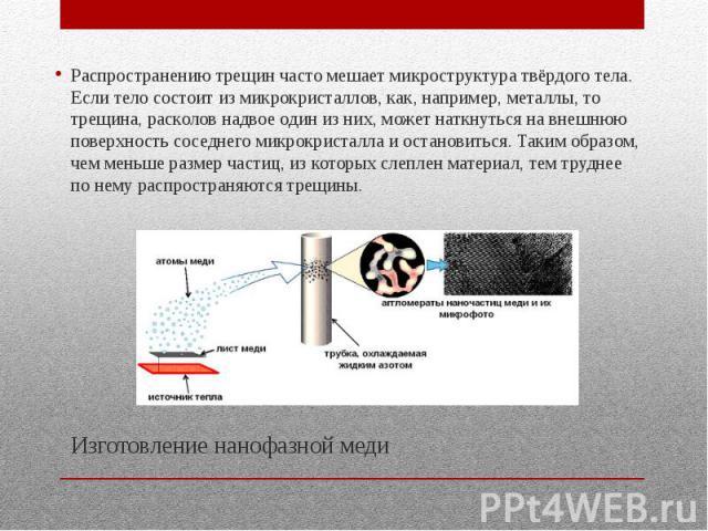 Изготовление нанофазной меди Распространению трещин часто мешает микроструктура твёрдого тела. Если тело состоит из микрокристаллов, как, например, металлы, то трещина, расколов надвое один из них, может наткнуться на внешнюю поверхность соседнего м…