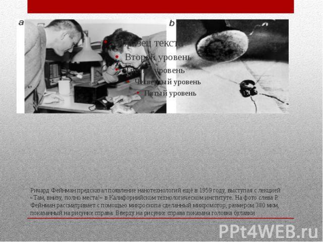 Ричард Фейнман предсказал появление нанотехнологий ещё в 1959 году, выступая с лекцией «Там, внизу, полно места!» в Калифорнийском технологическом институте. На фото слева Р. Фейнман рассматривает с помощью микроскопа сделанный микромотор, размером …