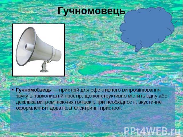 Гучномовець Гучномо вець— пристрій для ефективного випромінювання звукув навколишній простір, що конструктивно містить одну або декілька випромінюючих голівок і, при необхідності, акустичне оформлення і додаткові електричні пристрої.