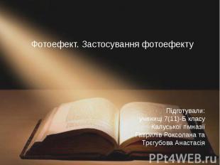 Фотоефект. Застосування фотоефекту Підготували: учениці 7(11)-Б класу Калуської