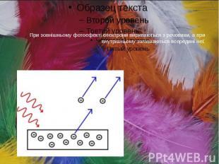 При зовнішньому фотоефекті електрони вириваються з речовини, а при внутрішньому