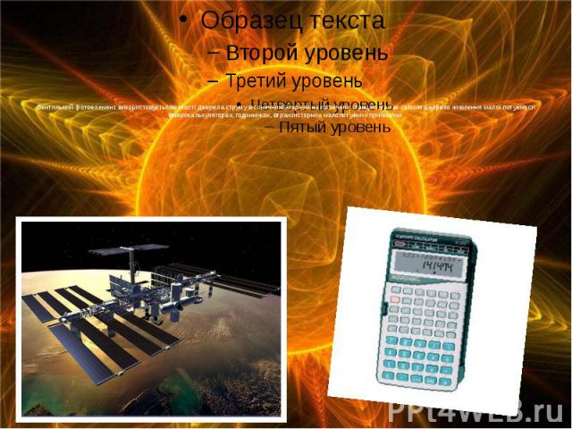 Вентильний фотоелемент використовуєтьсяв якості джерела струму в сонячнихбатареях на космічних станціях, та так самояк джерело живлення малої потужності вмікрокалькуляторах, годинниках, втранзисторних малопотужних приймачах.