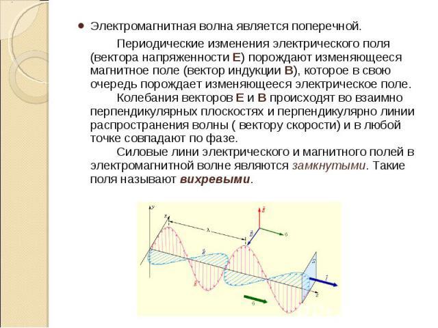 Электромагнитная волна является поперечной. Электромагнитная волна является поперечной. Периодические изменения электрического поля (вектора напряженностиЕ) порождают изменяющееся магнитное поле (вектор индукцииВ), которое в свою очередь…