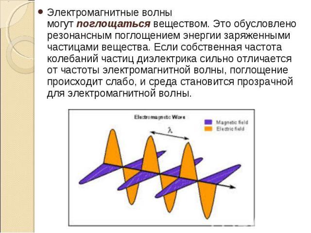 Электромагнитные волны могутпоглощатьсявеществом. Это обусловлено резонансным поглощением энергии заряженными частицами вещества. Если собственная частота колебаний частиц диэлектрика сильно отличается от частоты электромагнитной волны, …