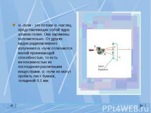 -лучи - это потоки -частиц, представляющих собой ядра атомов гелия. Они заряжены