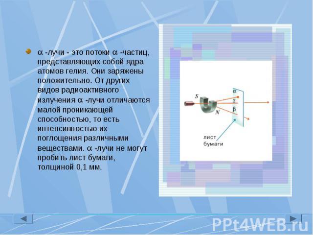 -лучи - это потоки -частиц, представляющих собой ядра атомов гелия. Они заряжены положительно. От других видов радиоактивного излучения -лучи отличаются малой проникающей способностью, то есть интенсивностью их поглощения различными веществами. -луч…