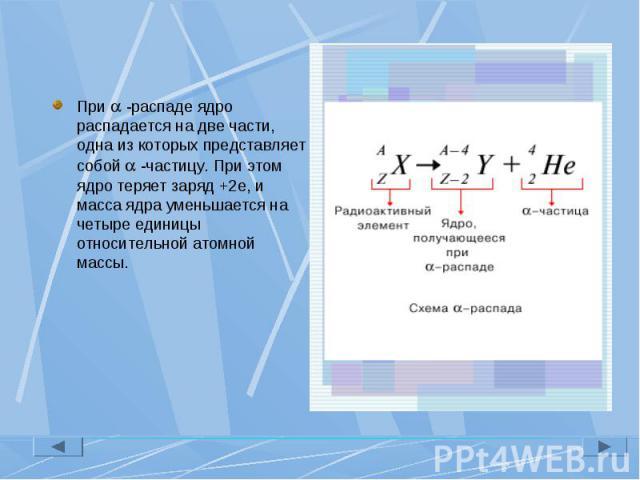 При -распаде ядро распадается на две части, одна из которых представляет собой -частицу. При этом ядро теряет заряд +2е, и масса ядра уменьшается на четыре единицы относительной атомной массы. При -распаде ядро распадается на две части, одна из кото…