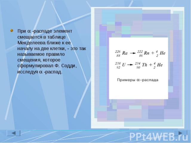 При -распаде элемент смещается в таблице Менделеева ближе к ее началу на две клетки, - это так называемое правило смещения, которое сформулировал Ф. Содди, исследуя -распад. При -распаде элемент смещается в таблице Менделеева ближе к ее началу на дв…