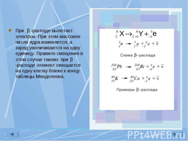 При -распаде вылетает электрон. При этом массовое число ядра изменяется, а заряд увеличивается на одну единицу. Правило смещения в этом случае таково: при -распаде элемент смещается на одну клетку ближе к концу таблицы Менделеева. При -распаде вылет…