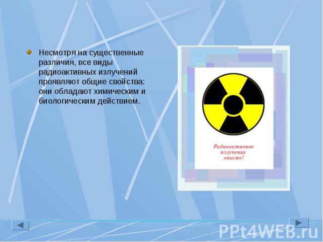 Несмотря на существенные различия, все виды радиоактивных излучений проявляют общие свойства: они обладают химическим и биологическим действием. Несмотря на существенные различия, все виды радиоактивных излучений проявляют общие свойства: они облада…