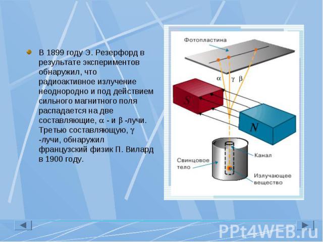В 1899 году Э. Резерфорд в результате экспериментов обнаружил, что радиоактивное излучение неоднородно и под действием сильного магнитного поля распадается на две составляющие, - и -лучи. Третью составляющую, -лучи, обнаружил французский физик П. Ви…