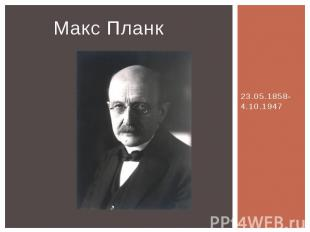 Макс Планк 23.05.1858-4.10.1947