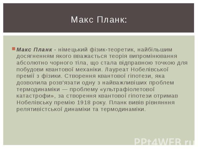 Макс Планк: Макс Планк - німецький фізик-теоретик, найбільшим досягненням якого вважається теорія випромінювання абсолютно чорного тіла, що стала відправною точкою для побудови квантової механіки. Лауреат Нобелівської премії з фізики. Створення кван…