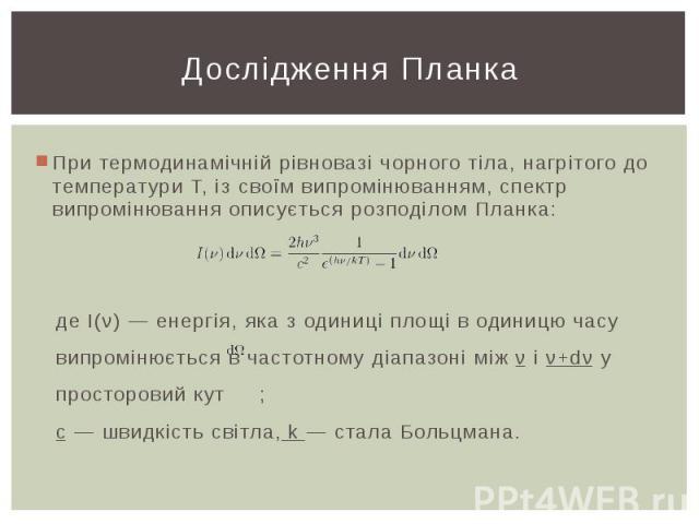 Дослідження Планка При термодинамічній рівновазі чорного тіла, нагрітого до температури T, із своїм випромінюванням, спектр випромінювання описується розподілом Планка: де I(ν) — енергія, яка з одиниці площі в одиницю часу випромінюється в частотном…