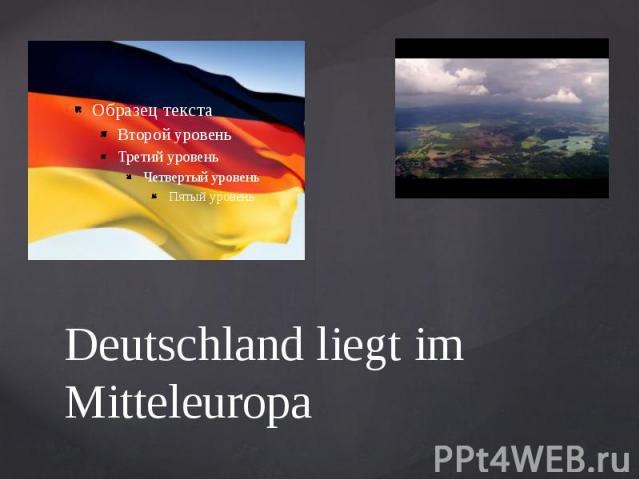 Deutschland liegt im Mitteleuropa