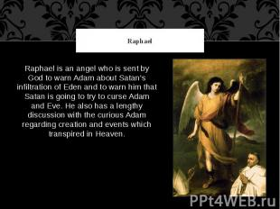 Raphael Raphael is an angel who is sent by God to warn Adam about Satan's infilt
