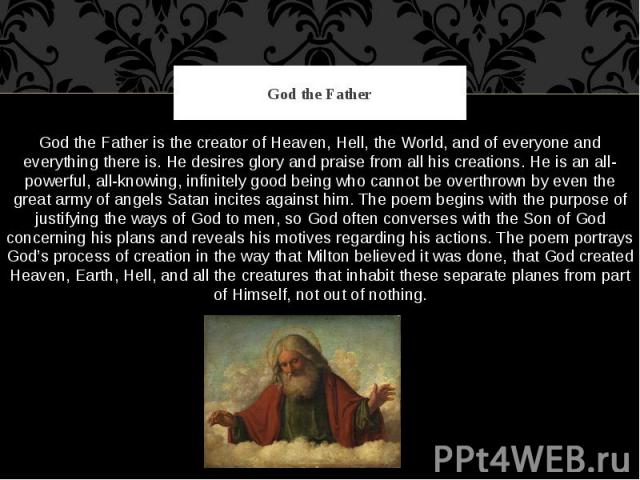 God the Father God the Father is the creator of Heaven, Hell, the World, and of everyone and everything there is. He desires glory and praise from all his creations. He is an all-powerful, all-knowing, infinitely good being who cannot be overthrown …