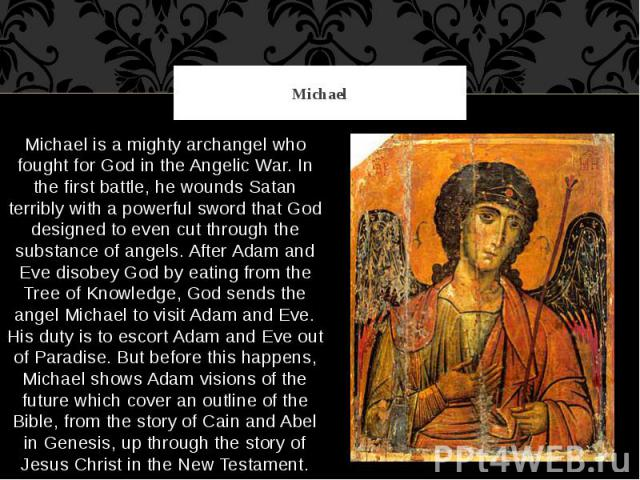 Michael Michael is a mighty archangel who fought for God in the Angelic War. In the first battle, he wounds Satan terribly with a powerful sword that God designed to even cut through the substance of angels. After Adam and Eve disobey God by eating …