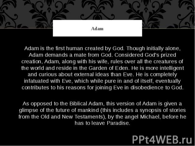 Adam Adam is the first human created by God. Though initially alone, Adam demands a mate from God. Considered God's prized creation, Adam, along with his wife, rules over all the creatures of the world and reside in the Garden of Eden. He is more in…
