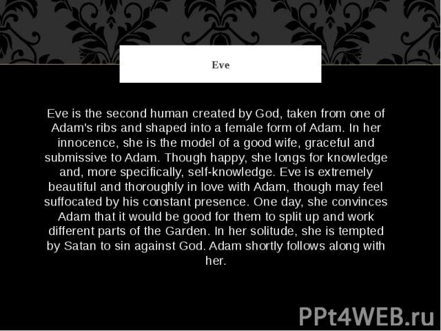 Eve Eve is the second human created by God, taken from one of Adam's ribs and shaped into a female form of Adam. In her innocence, she is the model of a good wife, graceful and submissive to Adam. Though happy, she longs for knowledge and, more spec…