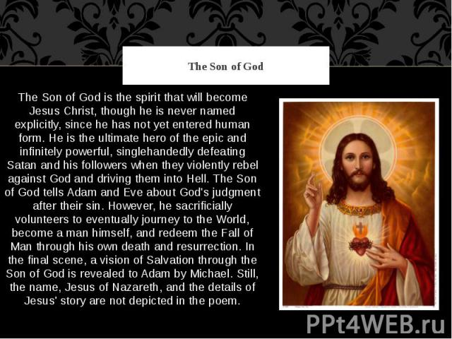 The Son of God The Son of God is the spirit that will become Jesus Christ, though he is never named explicitly, since he has not yet entered human form. He is the ultimate hero of the epic and infinitely powerful, singlehandedly defeating Satan and …