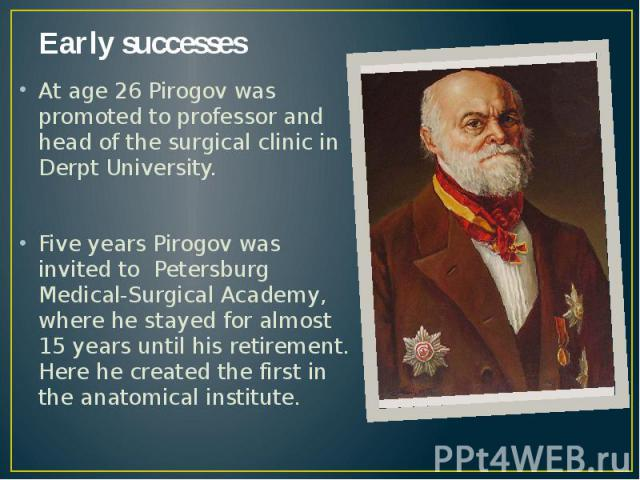 Early successes At age 26 Pirogov was promoted to professor and head of the surgical clinic in Derpt University. Five years Pirogov was invited to Petersburg Medical-Surgical Academy, where he stayed for almost 15 years until his retirement. Here he…