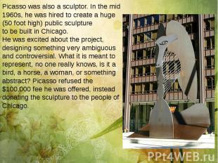 Picasso was also a sculptor. In the mid 1960s, he was hired to create a huge (50